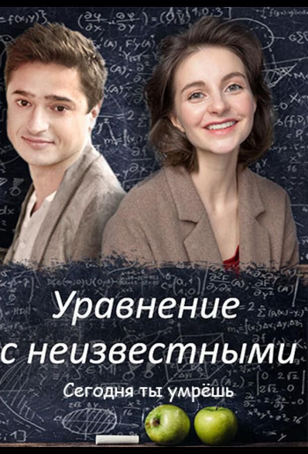 Сериал Уравнения с неизвестными. Сегодня ты умрёшь смотреть онлайн бесплатно все серии